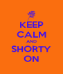 KEEP CALM AND SHORTY ON - Personalised Poster A4 size