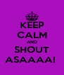 KEEP CALM AND SHOUT ASAAAA!  - Personalised Poster A4 size