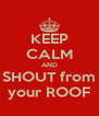 KEEP CALM AND SHOUT from your ROOF - Personalised Poster A4 size