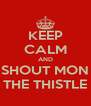 KEEP CALM AND SHOUT MON THE THISTLE - Personalised Poster A4 size