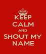 KEEP CALM AND SHOUT MY NAME - Personalised Poster A4 size