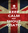 KEEP CALM AND SHOUT OSATO - Personalised Poster A4 size