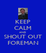 KEEP CALM AND SHOUT OUT FOREMAN - Personalised Poster A4 size