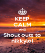 KEEP CALM AND Shout outs to nikkylol - Personalised Poster A4 size