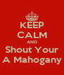 KEEP CALM AND Shout Your A Mahogany - Personalised Poster A4 size