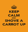 KEEP CALM AND SHOVE A CARROT UP - Personalised Poster A4 size