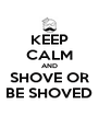 KEEP CALM AND SHOVE OR BE SHOVED - Personalised Poster A4 size