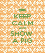 KEEP CALM AND SHOW  A PIG - Personalised Poster A4 size