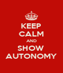 KEEP CALM AND SHOW  AUTONOMY - Personalised Poster A4 size