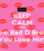 KEEP CALM AND Show Bad D Brown You Love Him - Personalised Poster A4 size