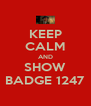 KEEP CALM AND SHOW BADGE 1247 - Personalised Poster A4 size