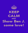 KEEP CALM AND Show Ben J. some love! - Personalised Poster A4 size