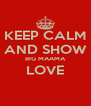 KEEP CALM AND SHOW BIG MAAMA LOVE  - Personalised Poster A4 size