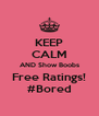 KEEP CALM AND Show Boobs Free Ratings! #Bored - Personalised Poster A4 size