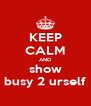 KEEP CALM AND show busy 2 urself - Personalised Poster A4 size