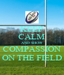 KEEP CALM AND SHOW COMPASSION ON THE FIELD - Personalised Poster A4 size