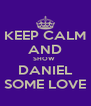 KEEP CALM AND SHOW  DANIEL SOME LOVE - Personalised Poster A4 size