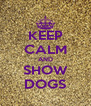 KEEP CALM AND SHOW DOGS - Personalised Poster A4 size