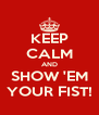 KEEP CALM AND SHOW 'EM YOUR FIST! - Personalised Poster A4 size