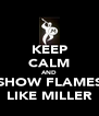 KEEP CALM AND SHOW FLAMES LIKE MILLER - Personalised Poster A4 size