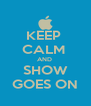 KEEP  CALM  AND  SHOW GOES ON - Personalised Poster A4 size