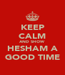 KEEP CALM AND SHOW HESHAM A GOOD TIME - Personalised Poster A4 size