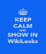 KEEP CALM AND SHOW IN WikiLeaks - Personalised Poster A4 size