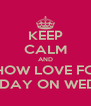 KEEP CALM AND SHOW LOVE FOR MY BIRTHDAY ON WEDNESDAY - Personalised Poster A4 size