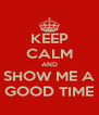 KEEP CALM AND SHOW ME A GOOD TIME - Personalised Poster A4 size