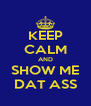 KEEP CALM AND SHOW ME DAT ASS - Personalised Poster A4 size