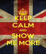 KEEP CALM AND SHOW ME MORE - Personalised Poster A4 size