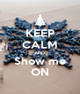 KEEP CALM AND Show me ON - Personalised Poster A4 size