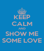 KEEP CALM AND SHOW ME SOME LOVE - Personalised Poster A4 size