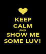 KEEP CALM AND SHOW ME SOME LUV! - Personalised Poster A4 size