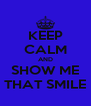 KEEP CALM AND SHOW ME THAT SMILE - Personalised Poster A4 size