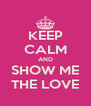 KEEP CALM AND SHOW ME THE LOVE - Personalised Poster A4 size