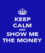 KEEP CALM AND SHOW ME THE MONEY - Personalised Poster A4 size