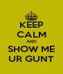 KEEP CALM AND SHOW ME UR GUNT - Personalised Poster A4 size