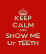 KEEP CALM AND SHOW ME Ur TEETH - Personalised Poster A4 size