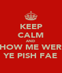 KEEP CALM AND SHOW ME WERE YE PISH FAE - Personalised Poster A4 size