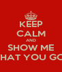 KEEP CALM AND SHOW ME WHAT YOU GOT - Personalised Poster A4 size