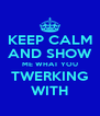 KEEP CALM AND SHOW ME WHAT YOU TWERKING WITH - Personalised Poster A4 size