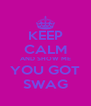KEEP CALM AND SHOW ME YOU GOT SWAG - Personalised Poster A4 size