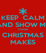 KEEP  CALM AND SHOW ME YOUR CHRISTMAS MAKES - Personalised Poster A4 size