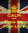 KEEP CALM AND Show Me Your Love - Personalised Poster A4 size