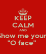 "KEEP CALM AND Show me your  ""O face""  - Personalised Poster A4 size"