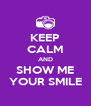 KEEP CALM AND SHOW ME YOUR SMILE - Personalised Poster A4 size