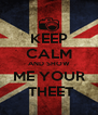 KEEP CALM AND SHOW ME YOUR  THEET - Personalised Poster A4 size