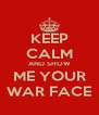 KEEP CALM AND SHOW ME YOUR WAR FACE - Personalised Poster A4 size