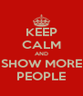 KEEP CALM AND SHOW MORE PEOPLE - Personalised Poster A4 size